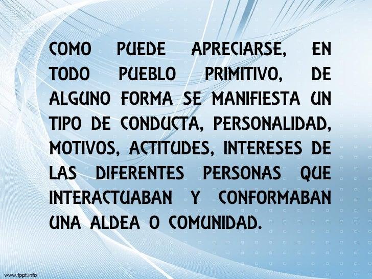 COMO PUEDE APRECIARSE, ENTODO PUEBLO PRIMITIVO, DEALGUNO FORMA SE MANIFIESTA UNTIPO DE CONDUCTA, PERSONALIDAD,MOTIVOS, ACT...