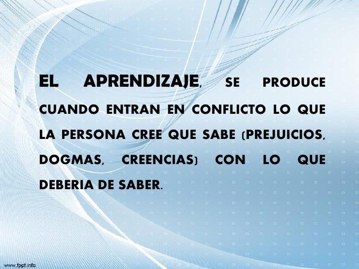 EL    APRENDIZAJE,      SE    PRODUCECUANDO ENTRAN EN CONFLICTO LO QUELA PERSONA CREE QUE SABE (PREJUICIOS,DOGMAS,    CREE...