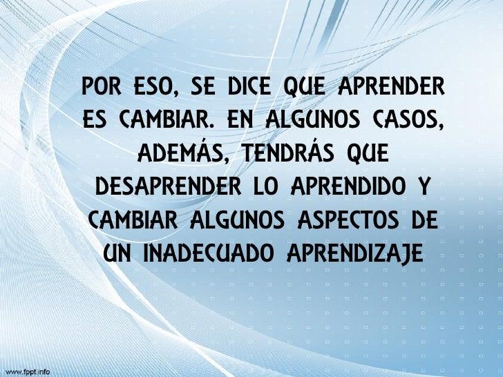 POR ESO, SE DICE QUE APRENDERES CAMBIAR. EN ALGUNOS CASOS,      ADEMÁS, TENDRÁS QUE  DESAPRENDER LO APRENDIDO Y CAMBIAR AL...