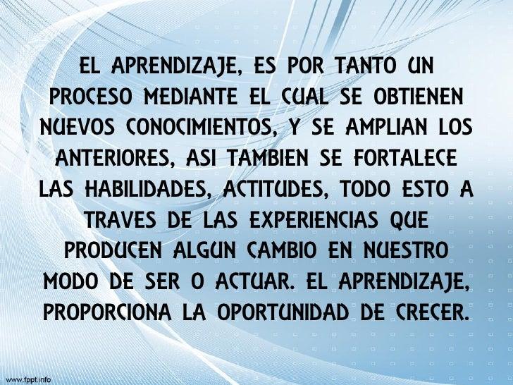 EL APRENDIZAJE, ES POR TANTO UN PROCESO MEDIANTE EL CUAL SE OBTIENENNUEVOS CONOCIMIENTOS, Y SE AMPLIAN LOS  ANTERIORES, AS...