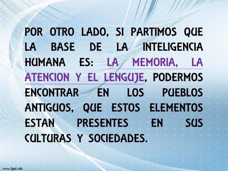 POR OTRO LADO, SI PARTIMOS QUELA BASE DE LA INTELIGENCIAHUMANA ES: LA MEMORIA, LAATENCION Y EL LENGUJE, PODERMOSENCONTRAR ...