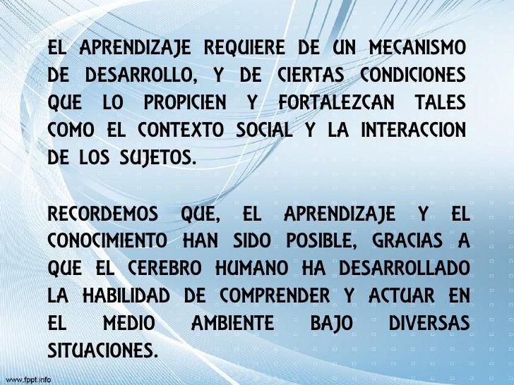 EL APRENDIZAJE REQUIERE DE UN MECANISMODE DESARROLLO, Y DE CIERTAS CONDICIONESQUE LO PROPICIEN Y FORTALEZCAN TALESCOMO EL ...