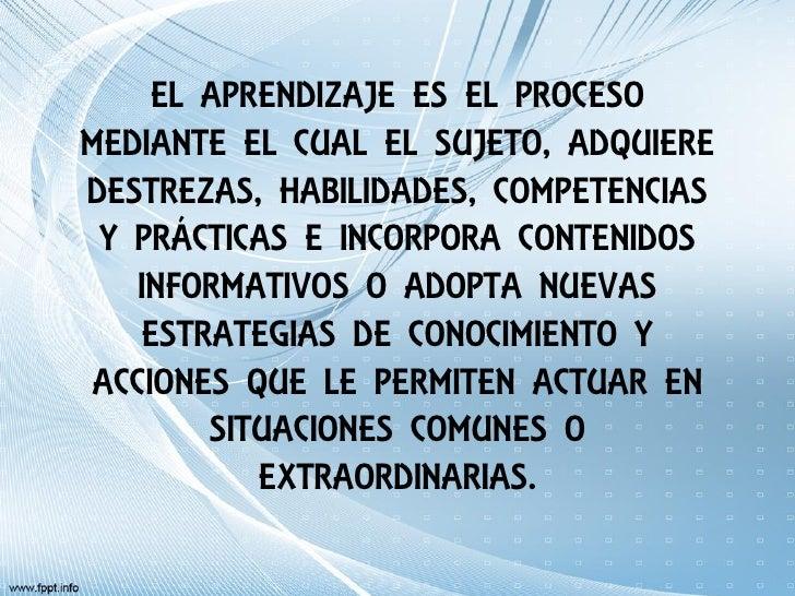 EL APRENDIZAJE ES EL PROCESOMEDIANTE EL CUAL EL SUJETO, ADQUIEREDESTREZAS, HABILIDADES, COMPETENCIAS Y PRÁCTICAS E INCORPO...