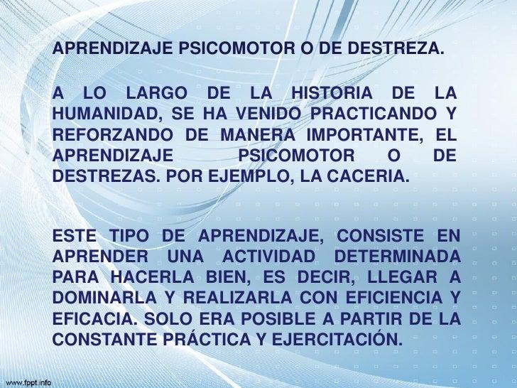 APRENDIZAJE PSICOMOTOR O DE DESTREZA.A LO LARGO DE LA HISTORIA DE LAHUMANIDAD, SE HA VENIDO PRACTICANDO YREFORZANDO DE MAN...
