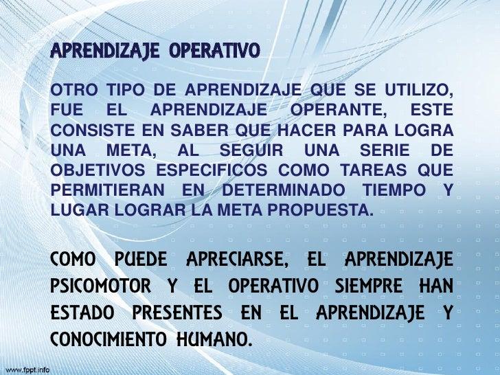 APRENDIZAJE OPERATIVOOTRO TIPO DE APRENDIZAJE QUE SE UTILIZO,FUE EL APRENDIZAJE OPERANTE, ESTECONSISTE EN SABER QUE HACER ...