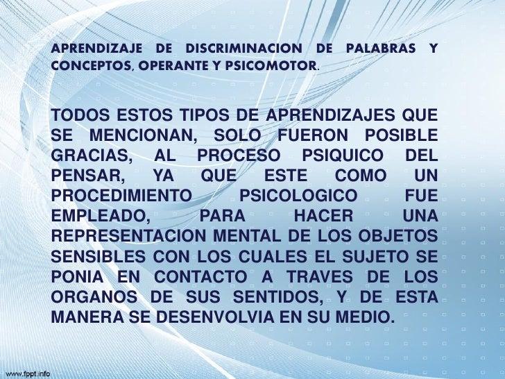 APRENDIZAJE DE DISCRIMINACION DE PALABRAS YCONCEPTOS, OPERANTE Y PSICOMOTOR.TODOS ESTOS TIPOS DE APRENDIZAJES QUESE MENCIO...