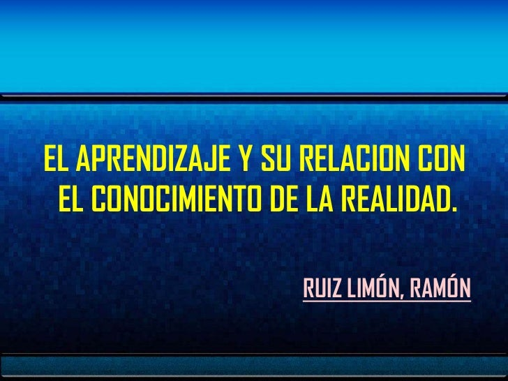 EL APRENDIZAJE Y SU RELACION CON EL CONOCIMIENTO DE LA REALIDAD.                   RUIZ LIMÓN, RAMÓN