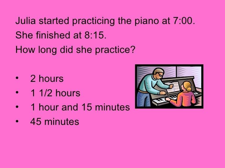 <ul><li>Julia started practicing the piano at 7:00. </li></ul><ul><li>She finished at 8:15. </li></ul><ul><li>How long did...