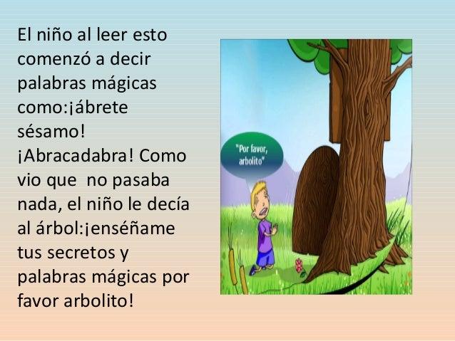 El niño al leer esto comenzó a decir palabras mágicas como:¡ábrete sésamo! ¡Abracadabra! Como vio que no pasaba nada, el n...