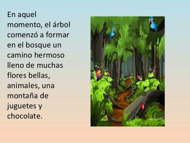 En aquel momento, el árbol comenzó a formar en el bosque un camino hermoso lleno de muchas flores bellas, animales, una mo...