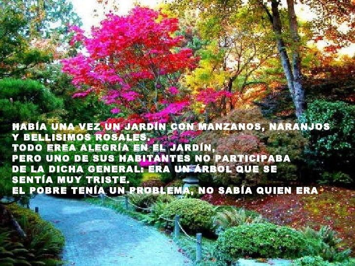 HABÍA UNA VEZ UN JARDÍN CON MANZANOS, NARANJOSY BELLISIMOS ROSALES.TODO EREA ALEGRÍA EN EL JARDÍN,PERO UNO DE SUS HABITANT...