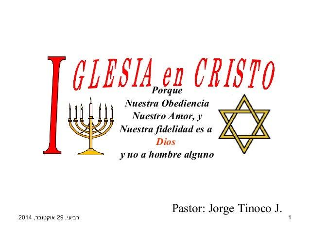 Porque  Nuestra Obediencia  Nuestro Amor, y  Nuestra fidelidad es a  Dios  y no a hombre alguno  Pastor: Jorge Tinoco J.  ...