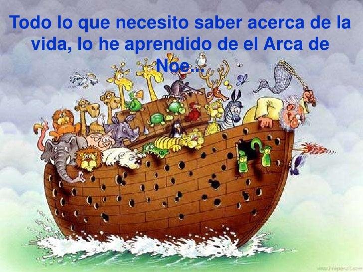 Todo lo que necesito saber acerca de la vida, lo he aprendido de el Arca de Noe...<br />