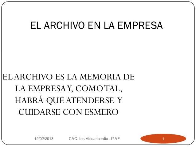 EL ARCHIVO EN LA EMPRESA12/02/2013 CAC -Ies Misearicordia- 1º AF 1ELARCHIVO ES LA MEMORIA DELA EMPRESAY, COMOTAL,HABRÁ QUE...