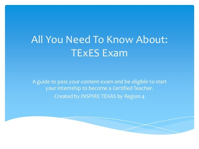 All You Need To Know About: TExES Exam A guide to pass your content exam and be eligible to start your internship to becom...