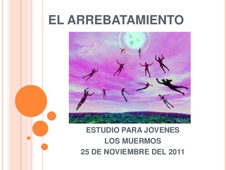 EL ARREBATAMIENTO     ESTUDIO PARA JOVENES          LOS MUERMOS    25 DE NOVIEMBRE DEL 2011