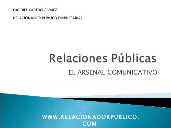 GABRIEL CASTRO GÓMEZRELACIONADOR PÚBLICO EMPRESARIAL                         EL ARSENAL COMUNICATIVO             WWW.RELAC...