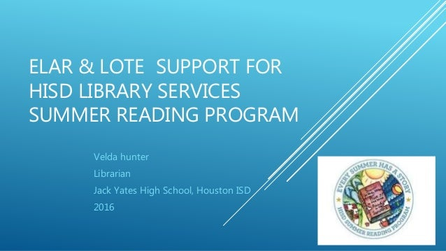 ELAR & LOTE SUPPORT FOR HISD LIBRARY SERVICES SUMMER READING PROGRAM Velda hunter Librarian Jack Yates High School, Housto...