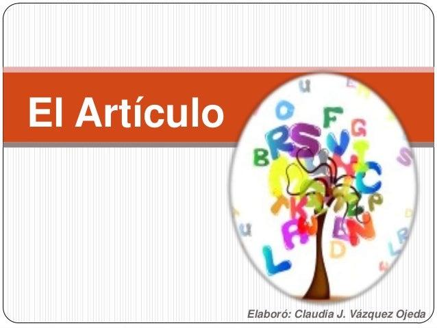 Elaboró: Claudia J. Vázquez Ojeda El Artículo
