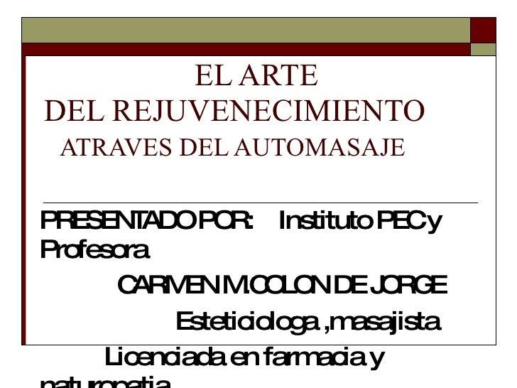 EL ARTE  DEL REJUVENECIMIENTO   ATRAVES DEL AUTOMASAJE PRESENTADO POR:  Instituto PEC y Profesora CARMEN M.COLON DE JORG...