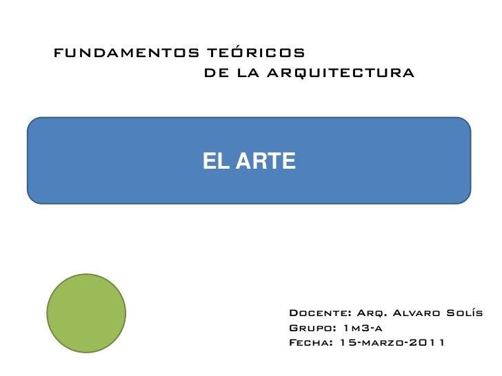 FUNDAMENTOS TEÓRICOS           DE LA ARQUITECTURA           EL ARTE                  Docente: Arq. Alvaro Solís           ...