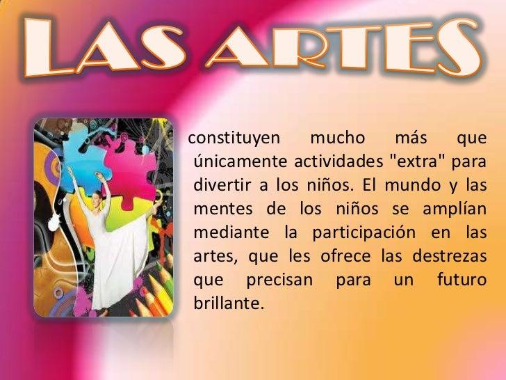 • Las artes enseñan a los niños a ser más  tolerantes y abiertos.• Las artes permiten que los niños se expresen  en forma ...