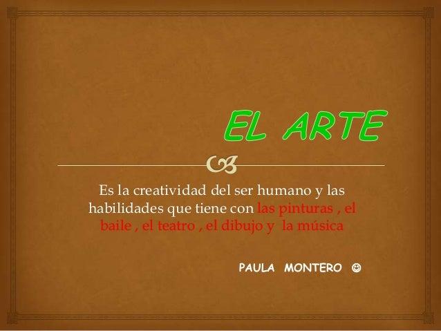 Es la creatividad del ser humano y las habilidades que tiene con las pinturas , el baile , el teatro , el dibujo y la músi...