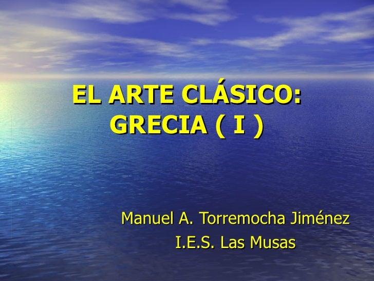 EL ARTE CLÁSICO: GRECIA ( I ) Manuel   A. Torremocha Jiménez I.E.S. Las Musas