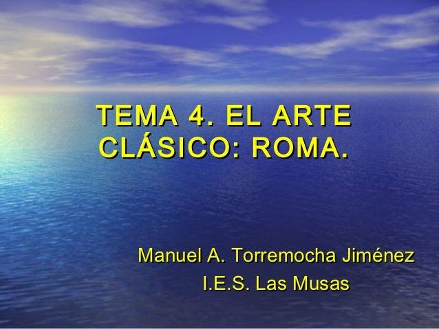 TEMA 4. EL ARTECLÁSICO: ROMA.  Manuel A. Torremocha Jiménez        I.E.S. Las Musas