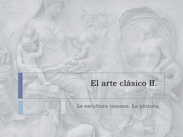El arte clásico II.  La escultura romana. La pintura.
