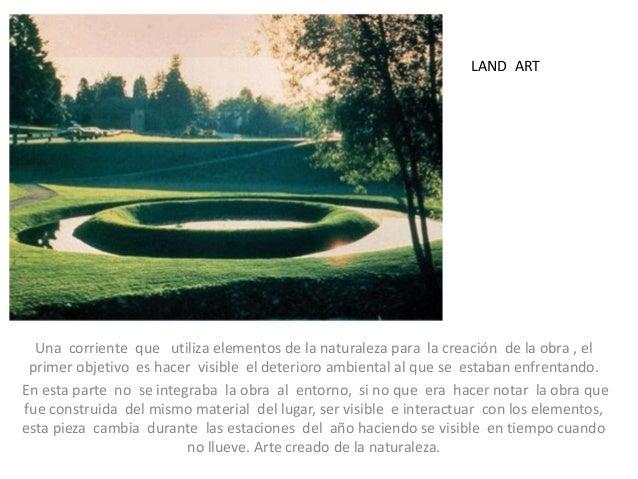 Una corriente que utiliza elementos de la naturaleza para la creación de la obra , el primer objetivo es hacer visible el ...