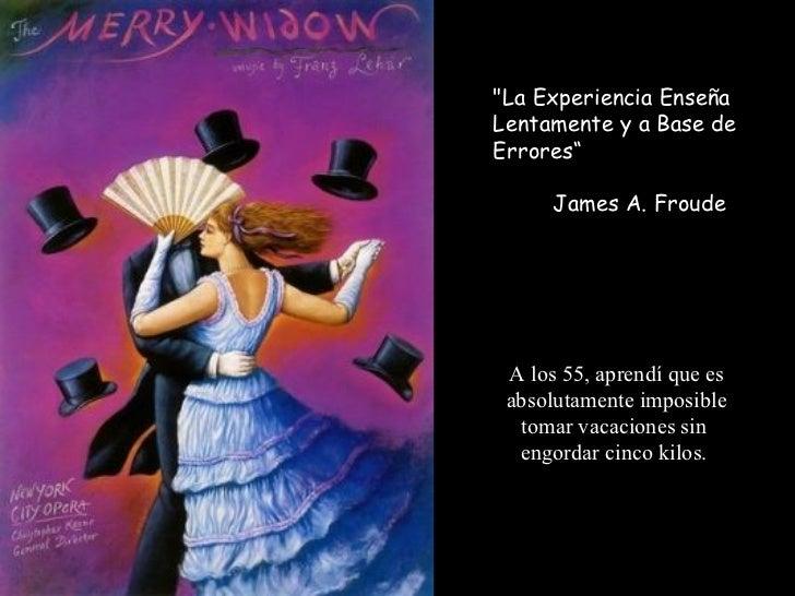 """""""La Experiencia Enseña Lentamente y a Base de Errores""""  James A. Froude A los 55, aprendí que es absolutamente impos..."""