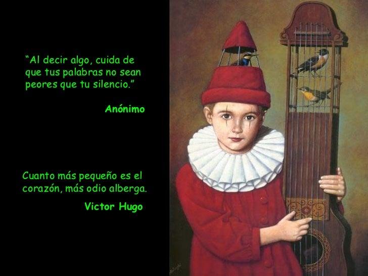 """Cuanto más pequeño es el corazón, más odio alberga.  Victor Hugo   """" Al decir algo, cuida de que tus palabras no sean peor..."""