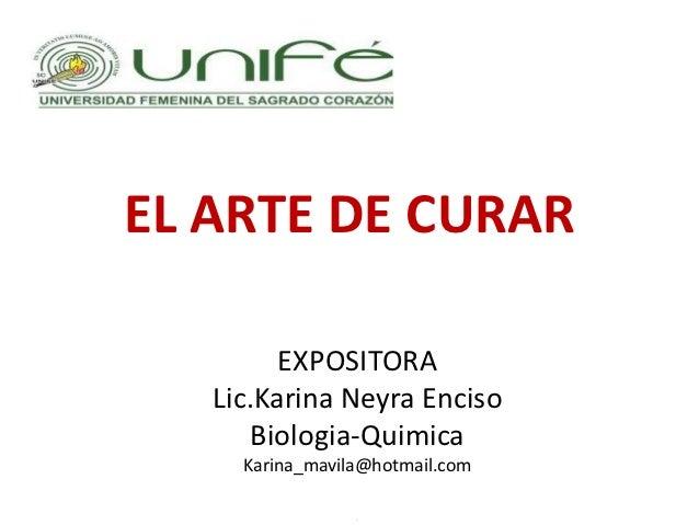 EL ARTE DE CURAR         EXPOSITORA   Lic.Karina Neyra Enciso       Biologia-Quimica     Karina_mavila@hotmail.com        ...