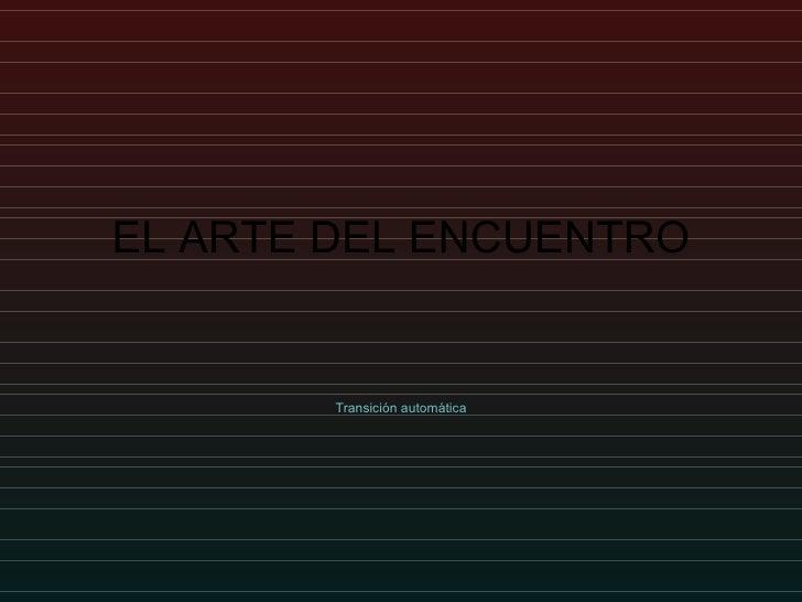 EL ARTE DEL ENCUENTRO Transición automática