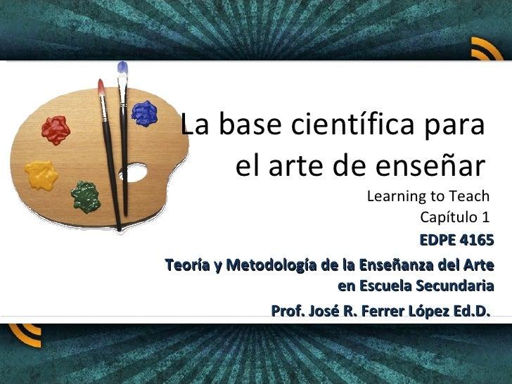La base científica para  el arte de enseñar  Learning to Teach  Capítulo 1  EDPE 4165 Teoría y Metodología de la Enseñanza...