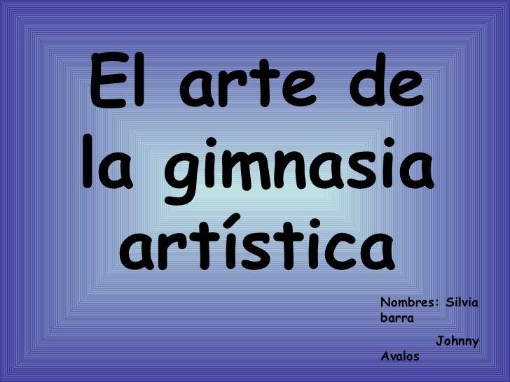 El arte de la gimnasia artística Nombres: Silvia barra Johnny Avalos