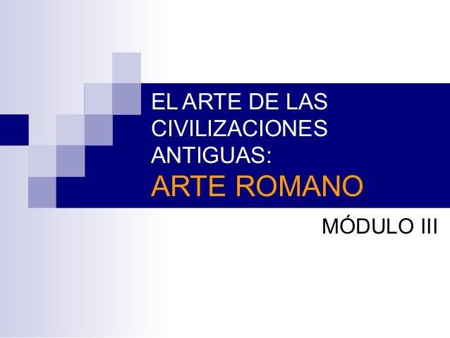 EL ARTE DE LAS CIVILIZACIONES ANTIGUAS: ARTE ROMANO MÓDULO III