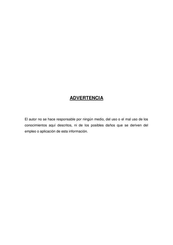ADVERTENCIA    El autor no se hace responsable por ningún medio, del uso o el mal uso de los conocimientos aquí descritos,...