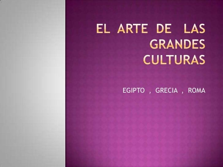 EL  ARTE  DE   LAS  GRANDES  CULTURAS<br />EGIPTO  ,  GRECIA  ,  ROMA<br />