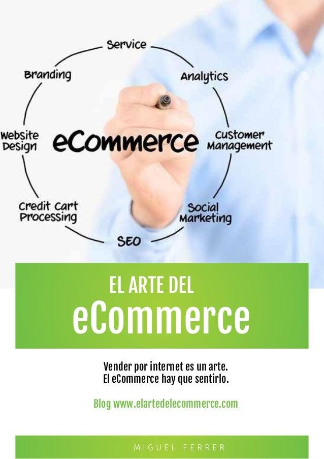eCommerce Vender por internet es un arte. El eCommerce hay que sentirlo. Blog www.elartedelecommerce.com M I G U E L F E R...