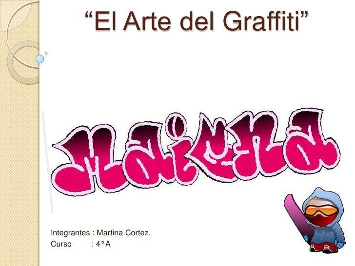 """""""El Arte del Graffiti""""Integrantes : Martina Cortez.Curso       : 4° A"""
