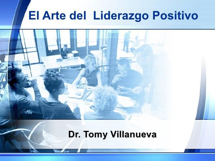 El Arte del  Liderazgo Positivo Dr. Tomy Villanueva