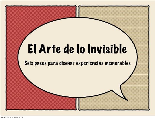 El Arte de lo Invisible                             Seis pasos para diseñar experiencias memorableslunes, 18 de febrero de...