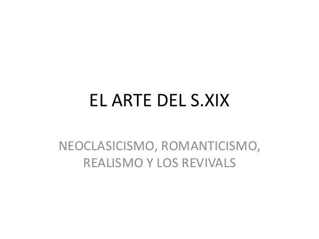 EL ARTE DEL S.XIX NEOCLASICISMO, ROMANTICISMO, REALISMO Y LOS REVIVALS