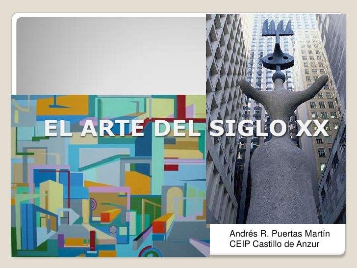 EL ARTE DEL SIGLO XX<br />Andrés R. Puertas Martín<br />CEIP Castillo de Anzur<br />