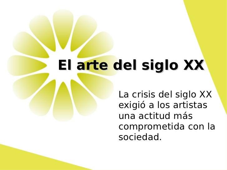 El arte del siglo XX La crisis del siglo XX exigió a los artistas una actitud más comprometida con la sociedad.