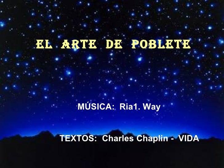EL  ARTE  DE  POBLETE ´ MÚSICA:  Ria1. Way TEXTOS:  Charles Chaplin -  VIDA