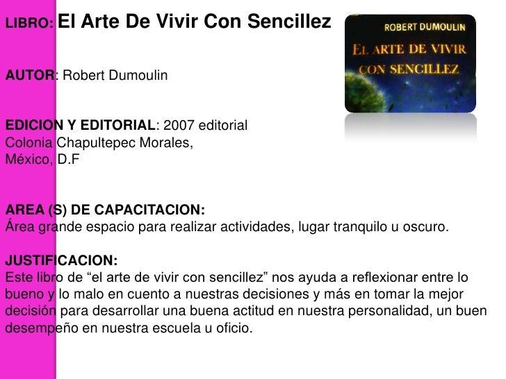 LIBRO: El   Arte De Vivir Con SencillezAUTOR: Robert DumoulinEDICION Y EDITORIAL: 2007 editorialColonia Chapultepec Morale...