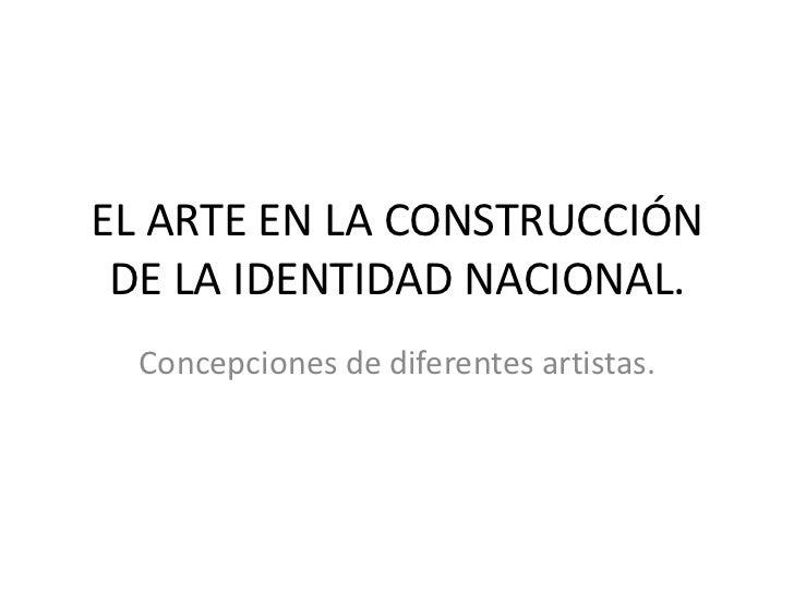 EL ARTE EN LA CONSTRUCCIÓN DE LA IDENTIDAD NACIONAL.<br />Concepciones de diferentes artistas.<br />